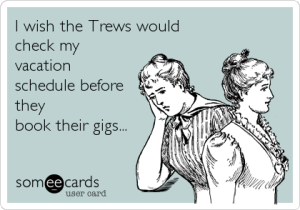 I wish the Trews would check my vacation schedule before they book their gigs...
