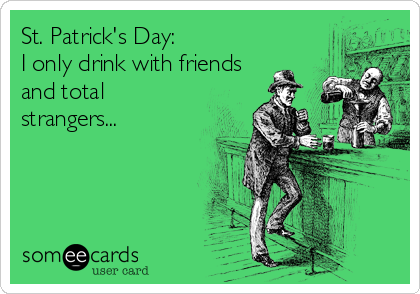 St. Patrick's Day: I only drink with friends and total strangers...
