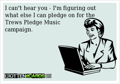I can't hear you - I'm figuring out what else I can pledge on for the Trews Pledge Music campaign.