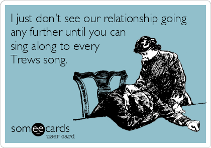 I don't see our relationship going any further until you can sing along to every Trews song.