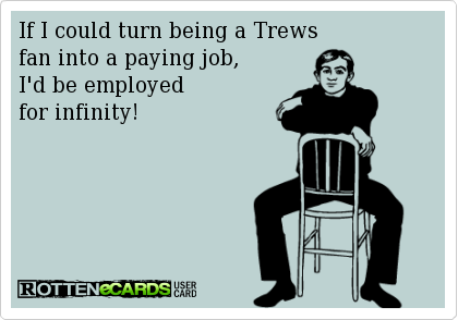 If I could turn being a Trews fan into a paying job, I'd be employed for infinity.