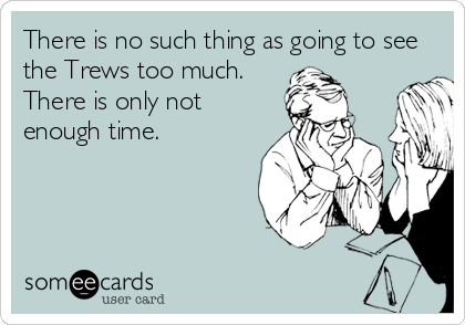There is no such thing as going to see the Trews too much. There is only not enough time.