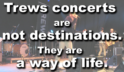 Trews concerts are not destinations. They are a way of life.