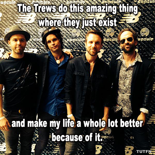The Trews do this amazing thing where they just exist and make my life a whole lot better because of it.