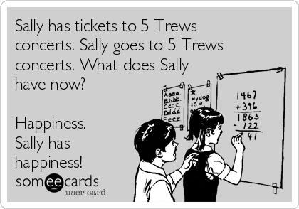 Sally has tickets to 5 Trews shows, and then she has happiness.