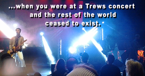 ...when you were at a Trews concert and the rest of the world ceased to exist.