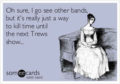 Oh sure, I go see other bands, but it's really just a way to kill time before the next Trews show...