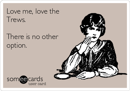 Love me, love the Trews. There is no other option.
