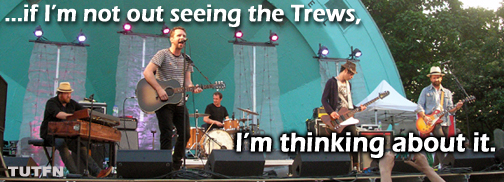 ....if I'm not out seeing the Trews, I'm thinking about it.