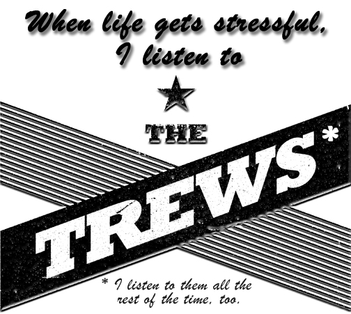 When life gets stressful, I listen to the Trews. I listen to them all the rest of the time too.