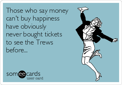 Whoever said money can't buy happiness has obviously never bought tickets to a Trews concert before...