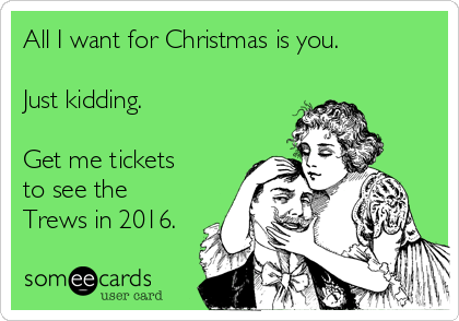 All I want for Christmas is you. Just kidding. Get me tickets to see the Trews in 2016.