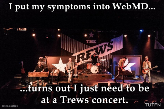 I put my symptoms into WebMD...turns out I just need to be at a Trews concert.