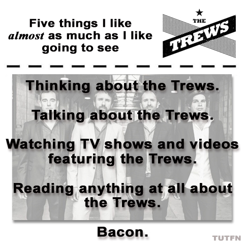 Five things I like almost as much as I like going to see the Trews.