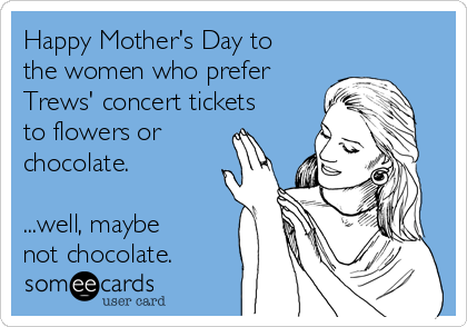 Happy Mother's Day to the women who prefer Trews' concert tickets to flowers or chocolate. ...well, maybe not chocolate.