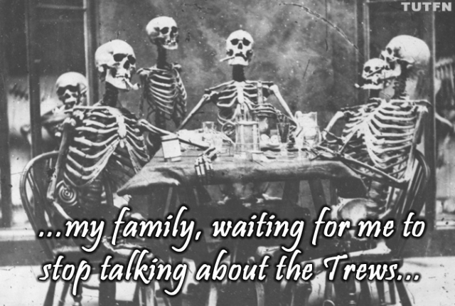 ...my family, waiting for me to stop talking about the Trews... (skeletons)