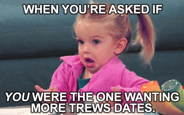 When you're asked if YOU're the one wanting more Trews dates.