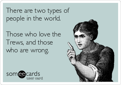 There are two types of people in the world. Those who love the Trews and those who are wrong.